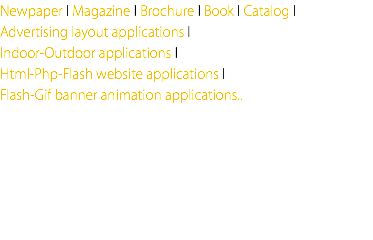 Newpaper I Magazine I Brochure I Book I Catalog I Advertising layout applications I Indoor-Outdoor applications I Html-Php-Flash website applications I Flash-Gif banner animation applications..