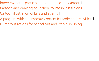 Interview-panel participation on humor and cartoon I Cartoon and drawing education course in institutions I Cartoon illustration of fairs and events I A program with a humorous content for radio and television I Humorous articles for periodicals and web publishing..
